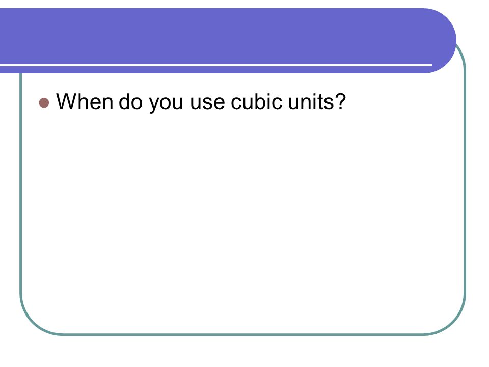 When do you use cubic units