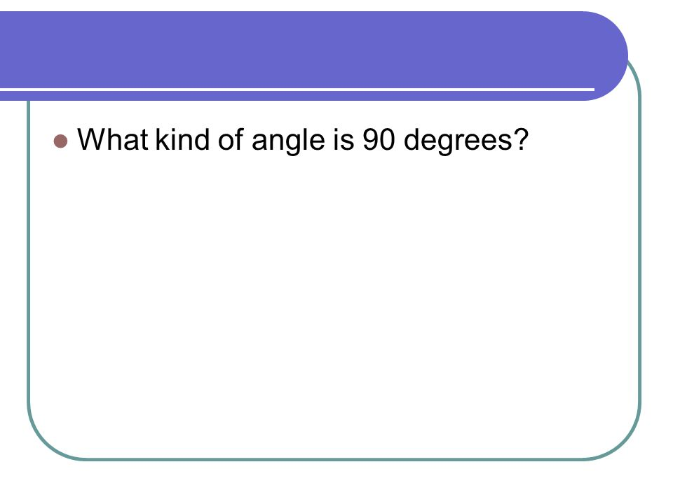 What kind of angle is 90 degrees