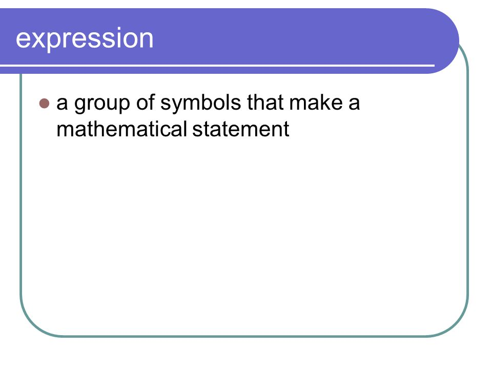 expression a group of symbols that make a mathematical statement