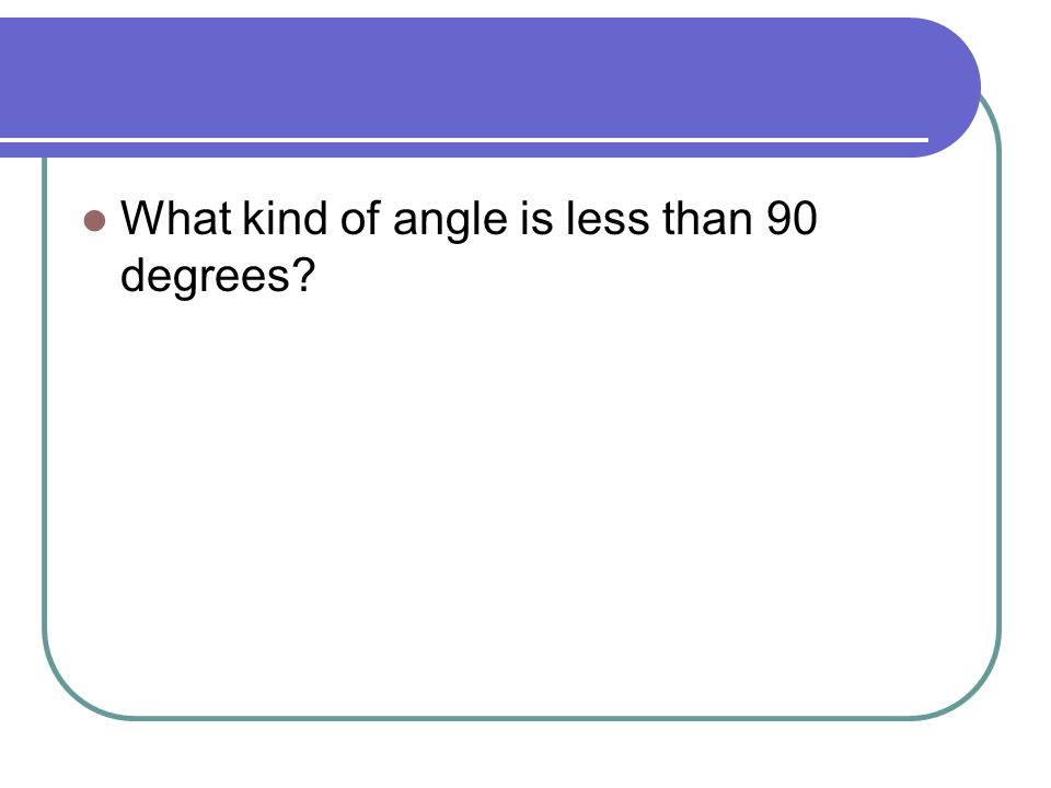 What kind of angle is less than 90 degrees
