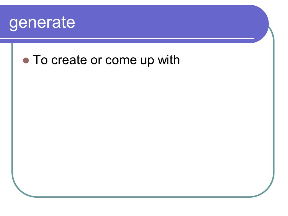 generate To create or come up with