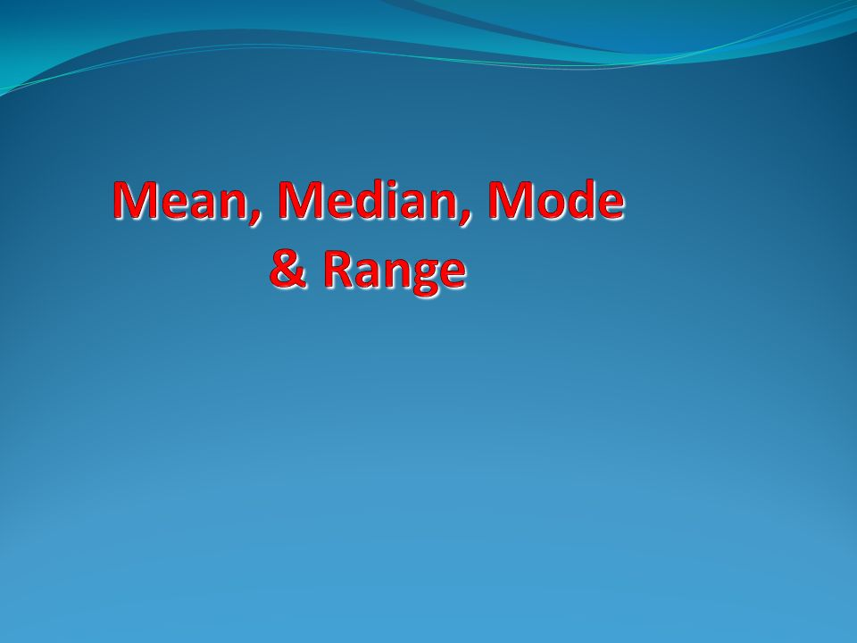 Definition Mean Mean – the average of a group of numbers. 2, 5, 2, 1, 5 Mean = 3