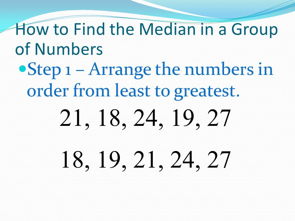 How to Find the Median in a Group of Numbers Step 1 – Arrange the numbers in order from least to greatest. 21, 18, 24, 19, 27 18, 19, 21, 24, 27
