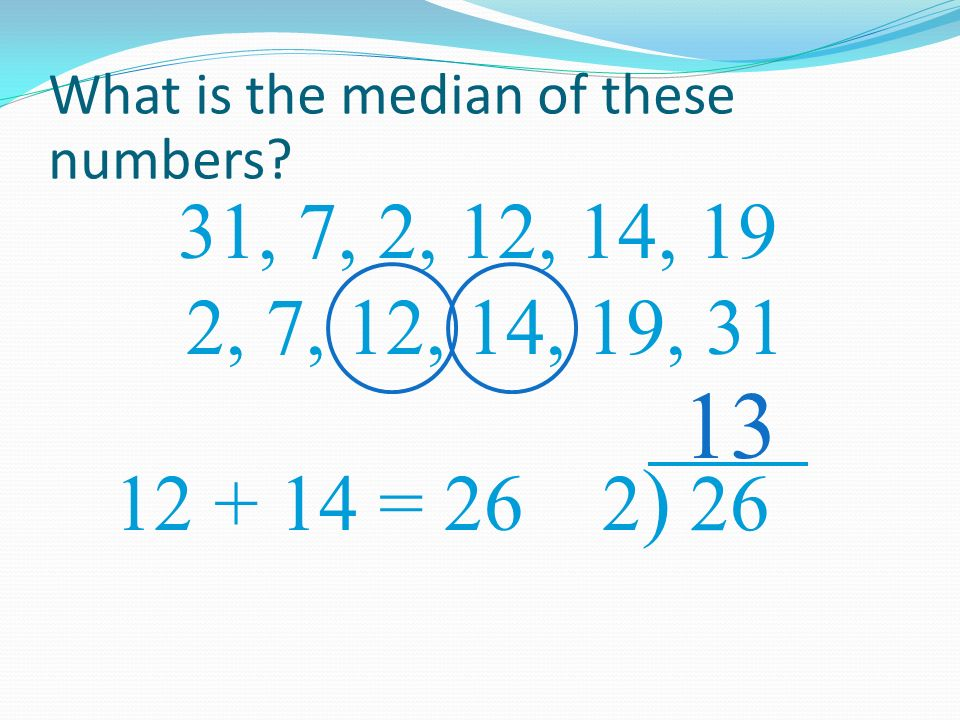 What is the median of these numbers? 31, 7, 2, 12, 14, 19 13 2, 7, 12, 14, 19, 31 12 + 14 = 26 2)2)