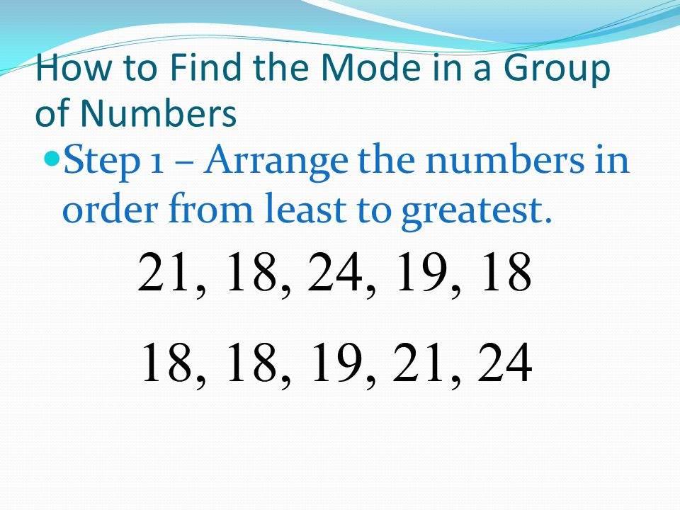 How to Find the Mode in a Group of Numbers Step 1 – Arrange the numbers in order from least to greatest. 21, 18, 24, 19, 18 18, 19, 21, 24