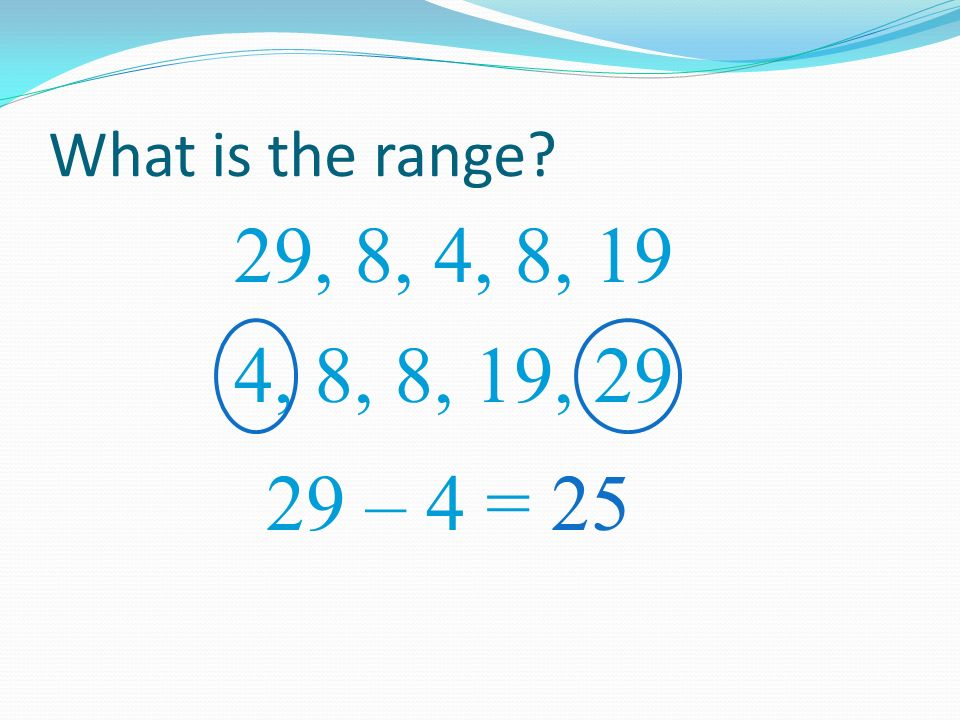What is the range? 29, 8, 4, 8, 19 29 – 4 = 25 4, 8, 19, 29