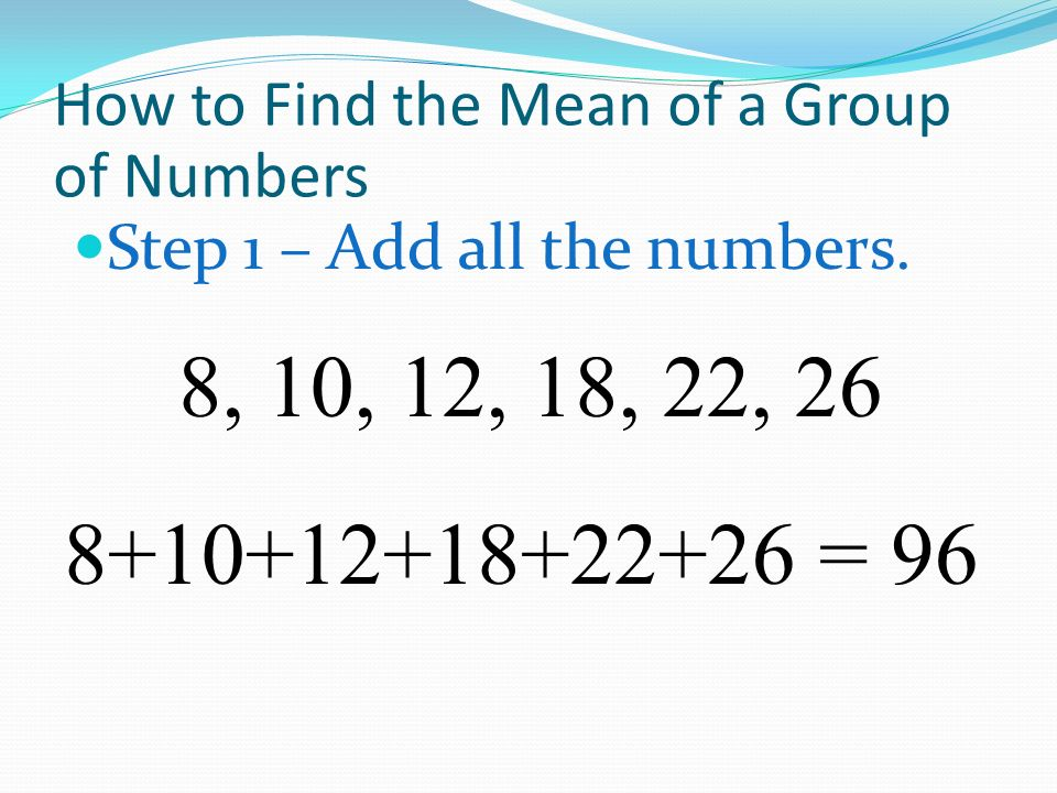 How to Find the Mean of a Group of Numbers Step 1 – Add all the numbers. 8, 10, 12, 18, 22, 26 8+10+12+18+22+26 = 96