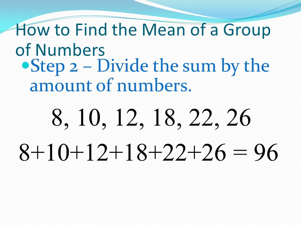 How to Find the Mean of a Group of Numbers Step 2 – Divide the sum by the number by the amount of numbers.
