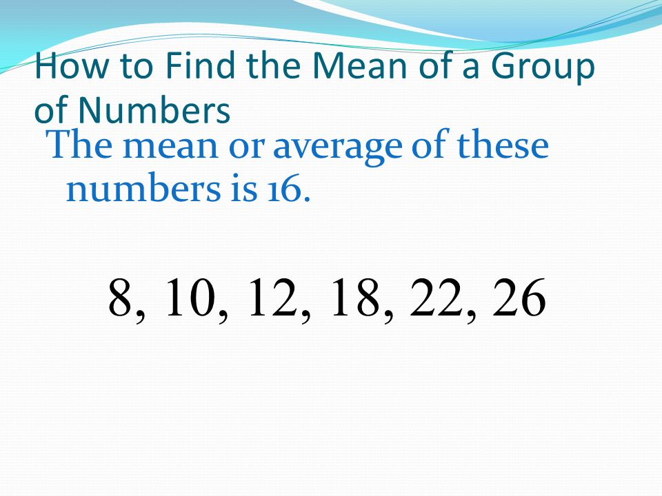 How to Find the Mean of a Group of Numbers The mean or average of these numbers is 16. 8, 10, 12, 18, 22, 26