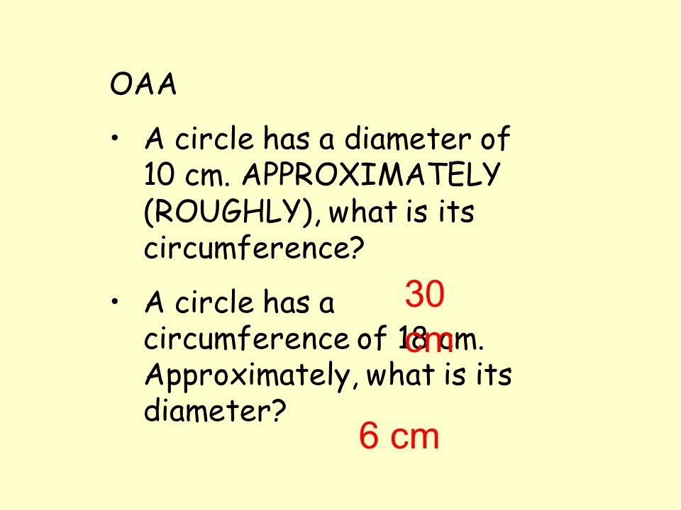 To APPROXIMATELY find the CIRCUMFERENCE MULTIPLY the DIAMETER by 3 (C = 3 x d) RadiusDiameterCircumference 2412 4824 61236 102060 51030 153090 3618 51