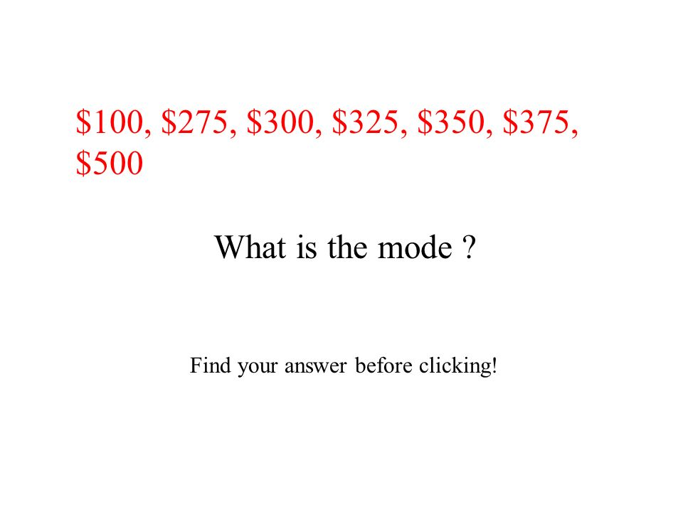 $100, $275, $300, $325, $350, $375, $500 What is the mode ? Find your answer before clicking!