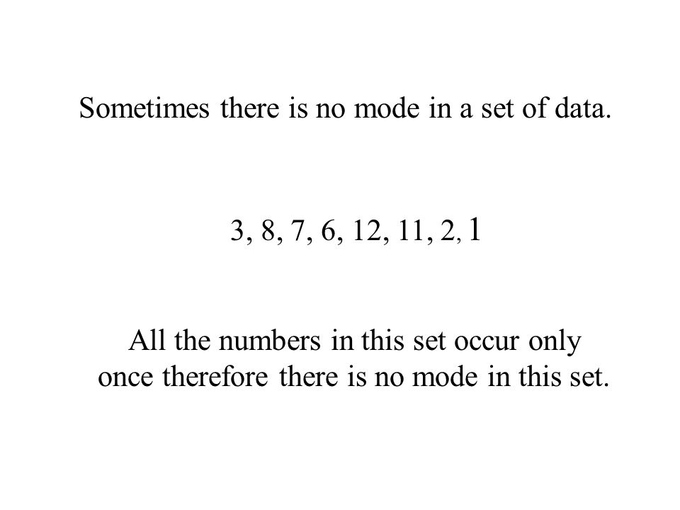 Sometimes there is no mode in a set of data. 3, 8, 7, 6, 12, 11, 2, 1 All the numbers in this set occur only once therefore there is no mode in this s