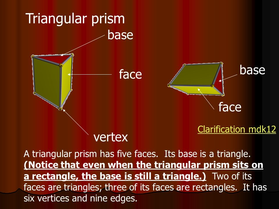 Triangular prism face base vertex A triangular prism has five faces. Its base is a triangle. (Notice that even when the triangular prism sits on a rec