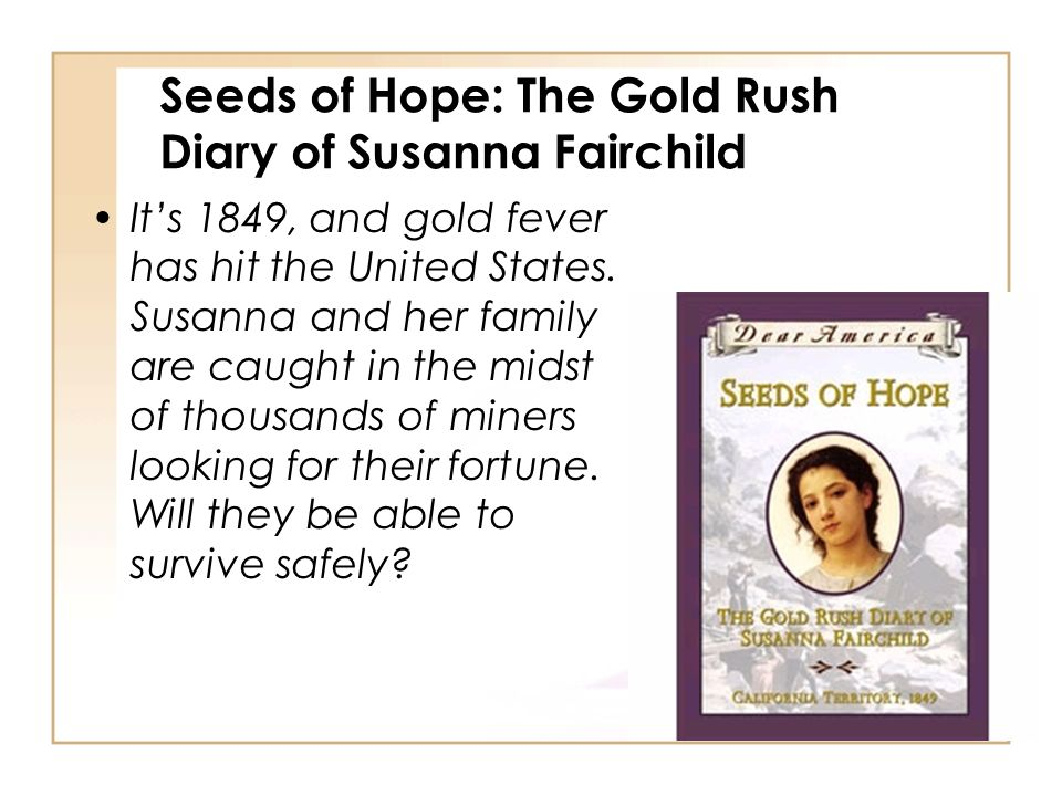 Seeds of Hope: The Gold Rush Diary of Susanna Fairchild Its 1849, and gold fever has hit the United States. Susanna and her family are caught in the m