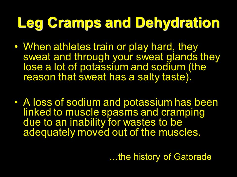 Leg Cramps and Dehydration When athletes train or play hard, they sweat and through your sweat glands they lose a lot of potassium and sodium (the rea