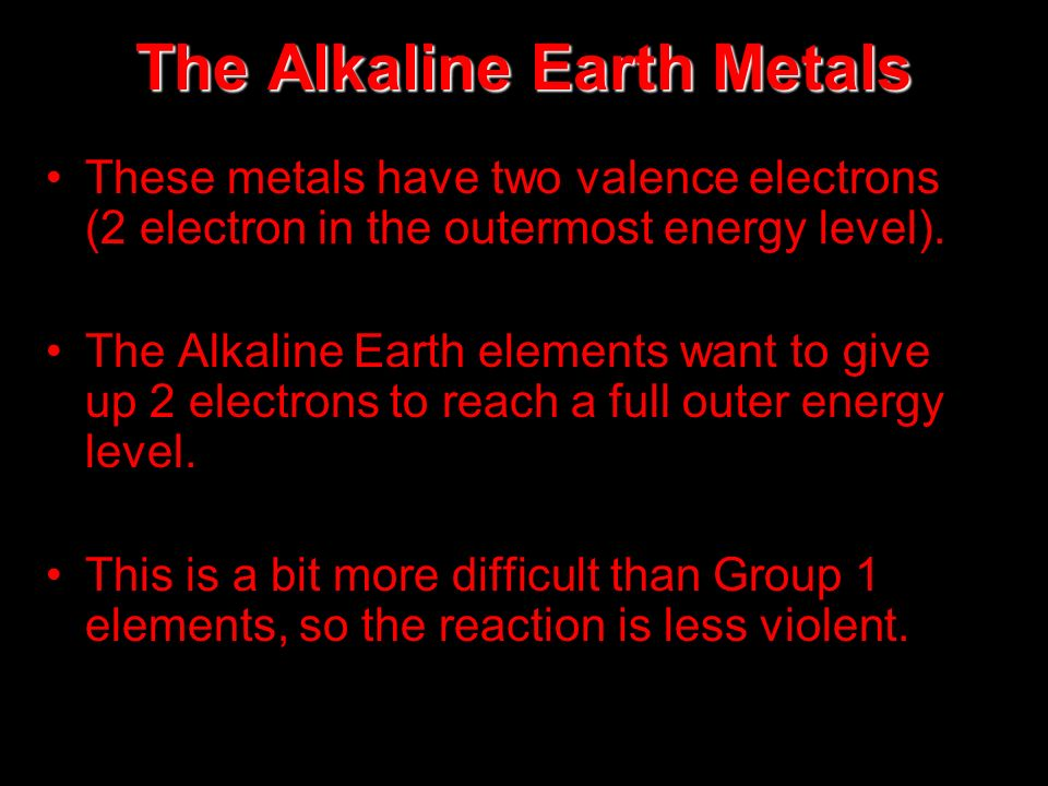 The Alkaline Earth Metals These metals have two valence electrons (2 electron in the outermost energy level). The Alkaline Earth elements want to give
