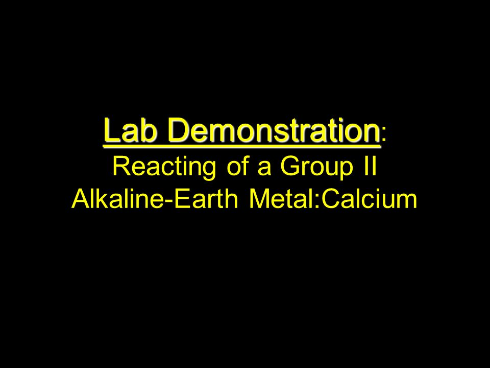 Lab Demonstration Lab Demonstration : Reacting of a Group II Alkaline-Earth Metal:Calcium