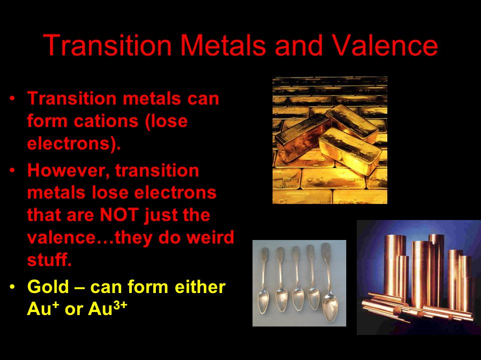Transition Metals and Valence Transition metals can form cations (lose electrons). However, transition metals lose electrons that are NOT just the val