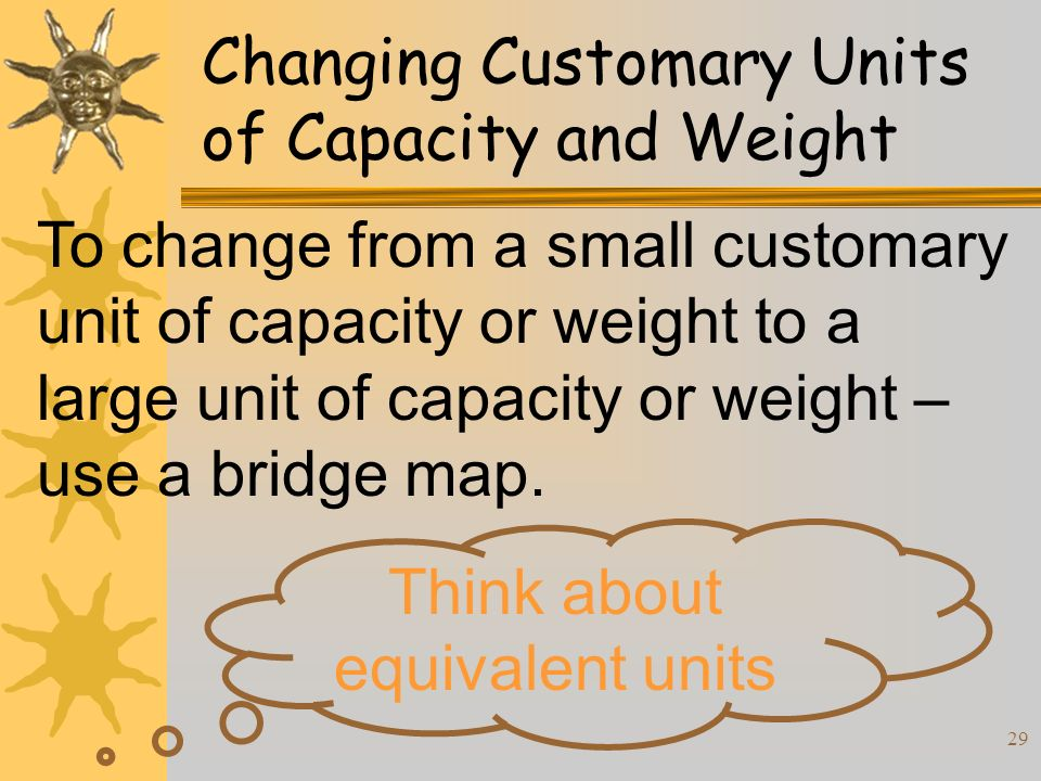 29 Changing Customary Units of Capacity and Weight To change from a small customary unit of capacity or weight to a large unit of capacity or weight –