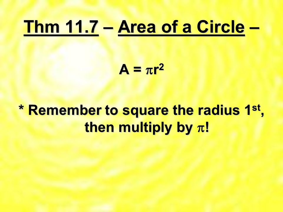 Thm 11.7 – Area of a Circle – A = r2 * Remember to square the radius 1st, then multiply by !