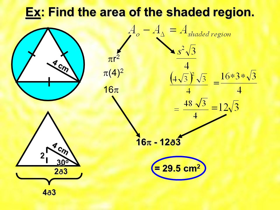Ex: Find the area of the shaded region. 4 c m r 2 4 c m 30o 2 2ð3 4ð3 (4) ð3 = 29.5 cm2