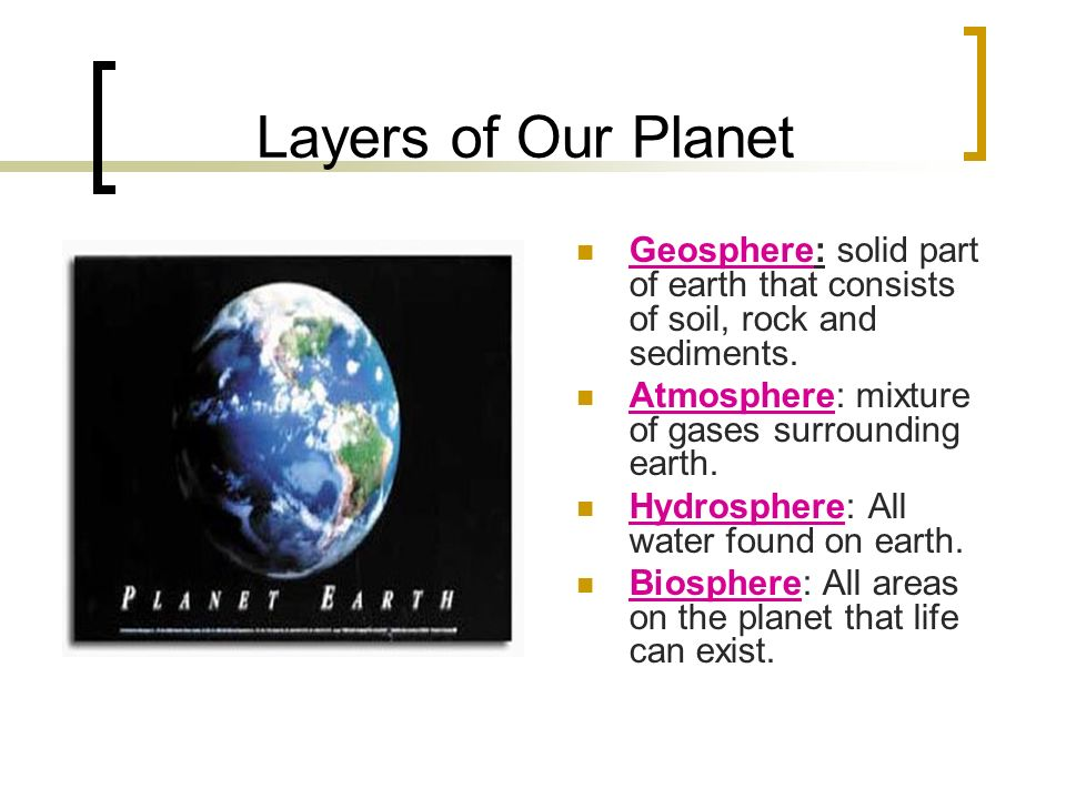 Layers of Our Planet Geosphere: solid part of earth that consists of soil, rock and sediments.