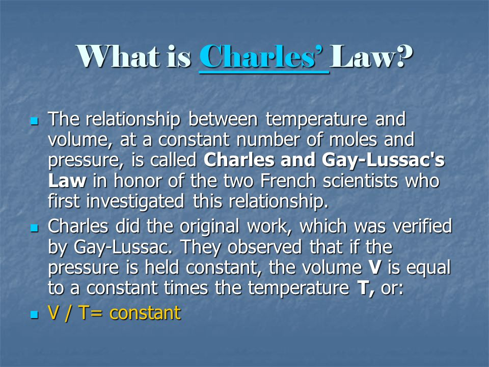 What is Charles Law? Charles The relationship between temperature and volume, at a constant number of moles and pressure, is called Charles and Gay-Lu