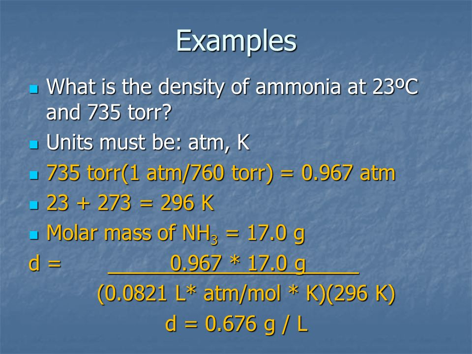 What is the density of ammonia at 23ºC and 735 torr? What is the density of ammonia at 23ºC and 735 torr? Units must be: atm, K Units must be: atm, K