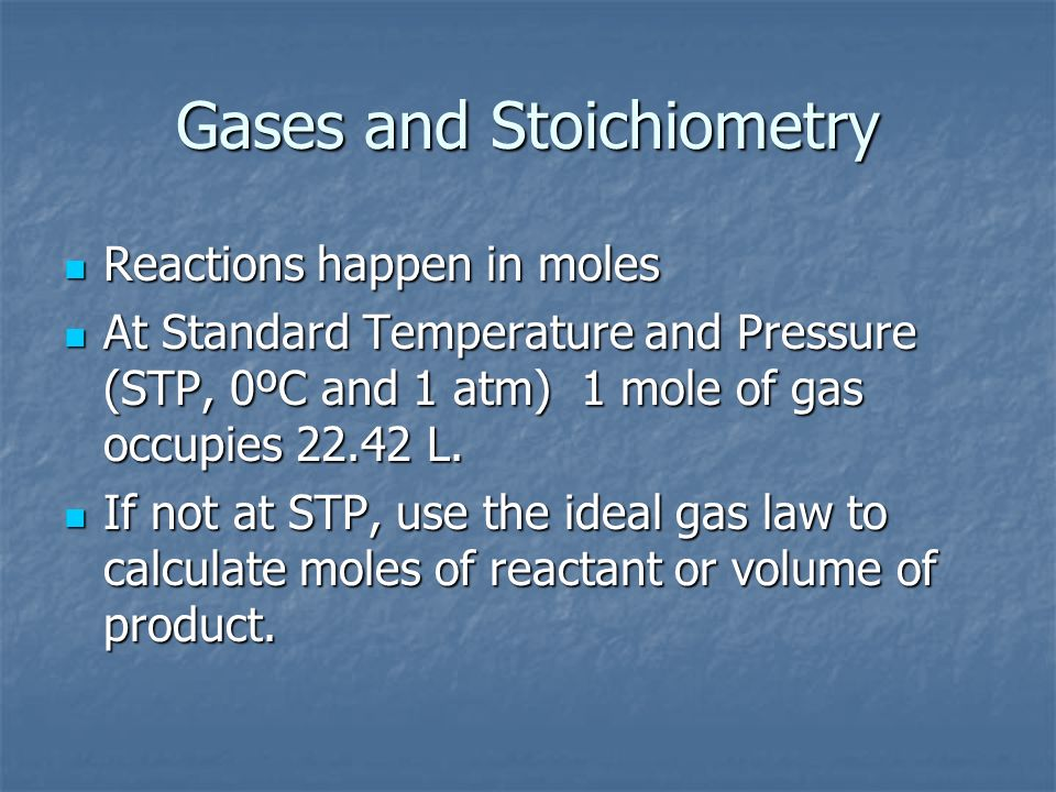 Reactions happen in moles Reactions happen in moles At Standard Temperature and Pressure (STP, 0ºC and 1 atm) 1 mole of gas occupies 22.42 L. At Stand