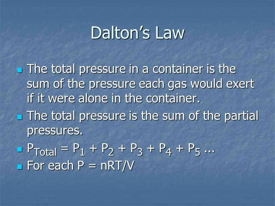 The total pressure in a container is the sum of the pressure each gas would exert if it were alone in the container. The total pressure in a container
