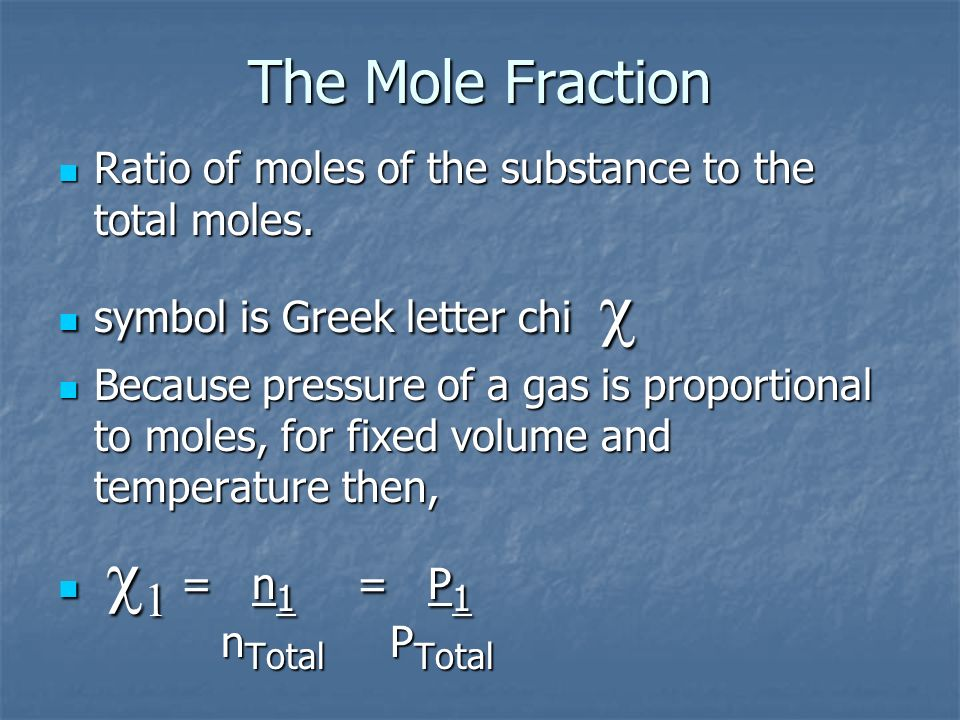 Ratio of moles of the substance to the total moles. Ratio of moles of the substance to the total moles. symbol is Greek letter chi symbol is Greek let