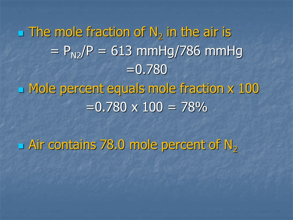 The mole fraction of N 2 in the air is The mole fraction of N 2 in the air is = P N2 /P = 613 mmHg/786 mmHg =0.780 Mole percent equals mole fraction x