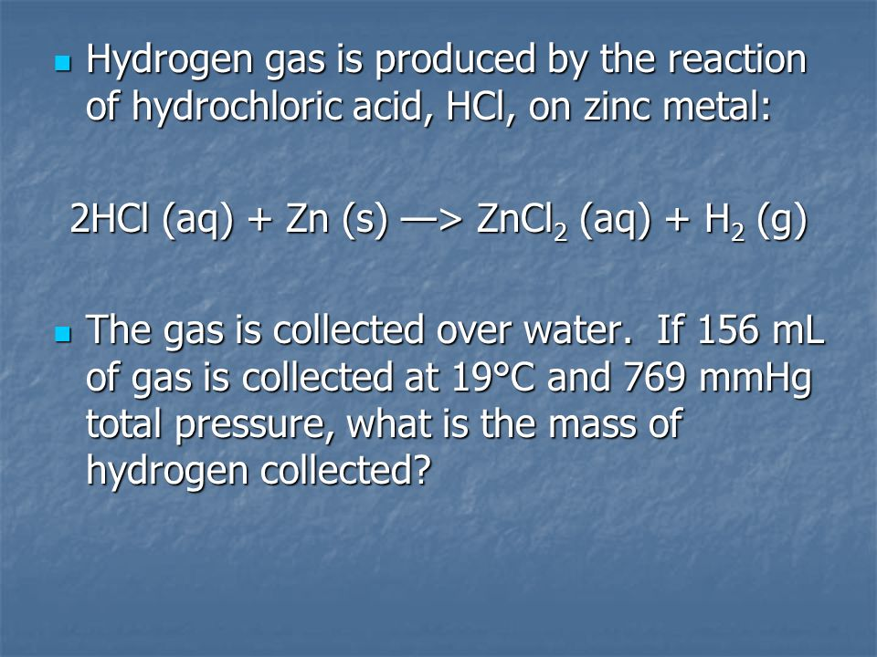 Hydrogen gas is produced by the reaction of hydrochloric acid, HCl, on zinc metal: Hydrogen gas is produced by the reaction of hydrochloric acid, HCl,