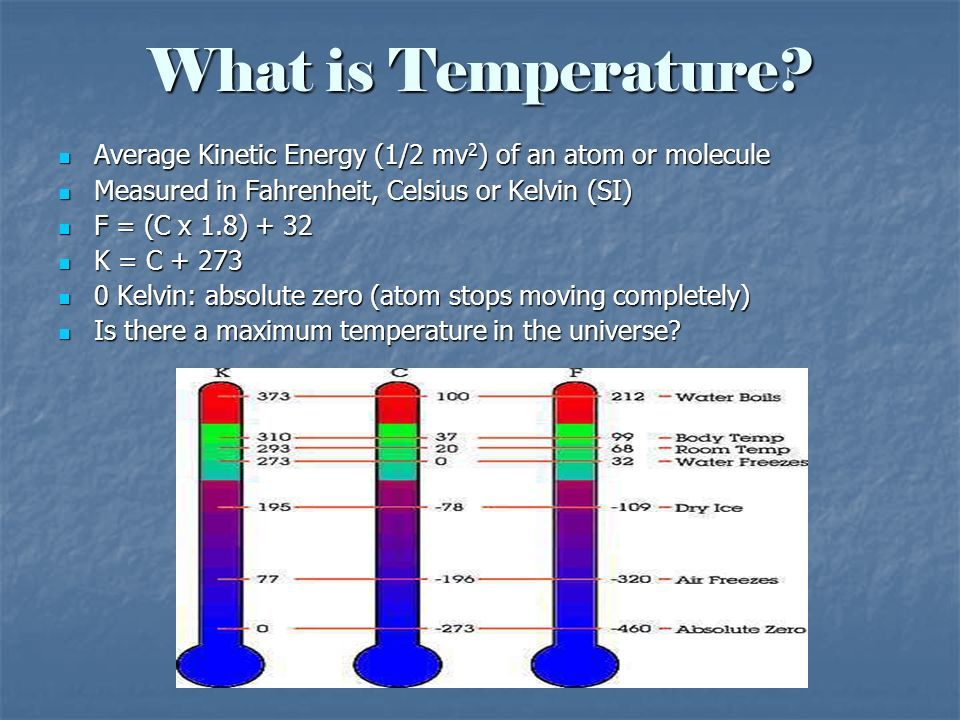 What is Temperature? Average Kinetic Energy (1/2 mv 2 ) of an atom or molecule Average Kinetic Energy (1/2 mv 2 ) of an atom or molecule Measured in F