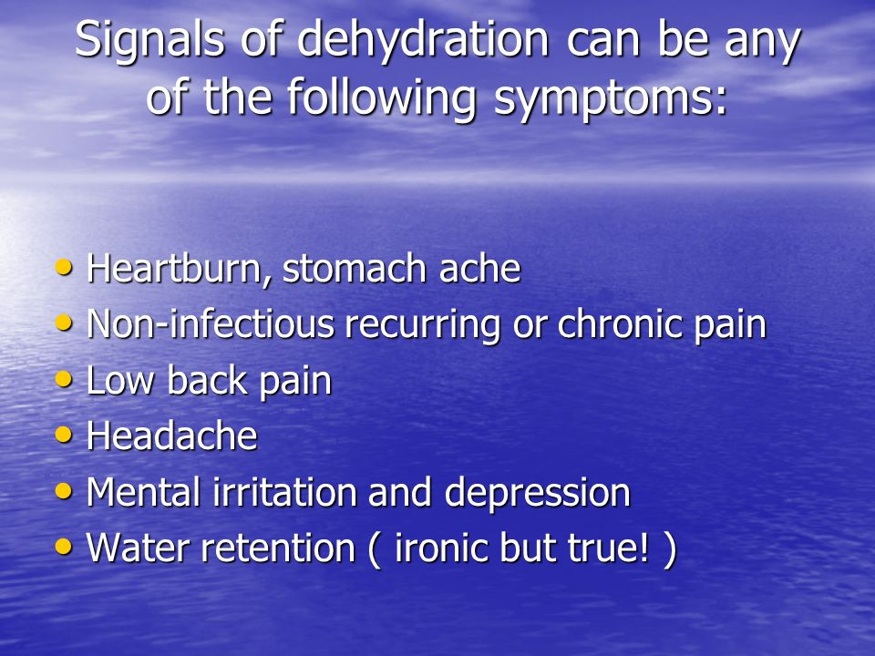 Signals of dehydration can be any of the following symptoms: Heartburn, stomach ache Heartburn, stomach ache Non-infectious recurring or chronic pain