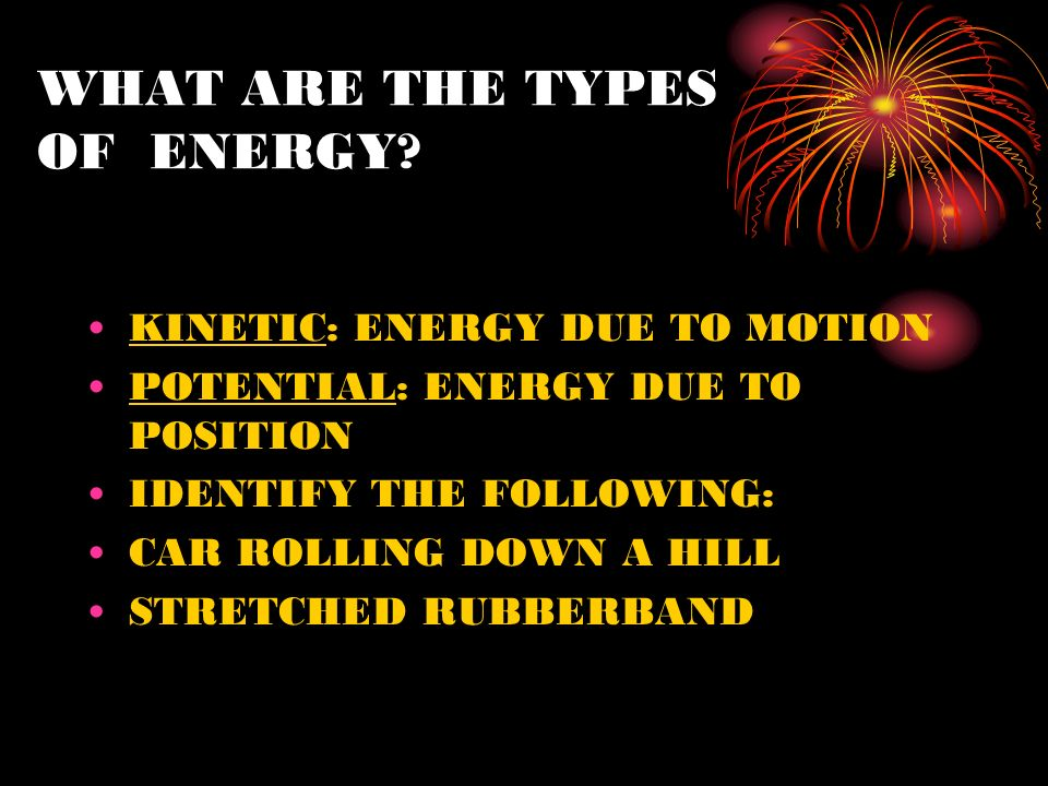 WHAT ARE THE TYPES OF ENERGY? KINETIC: ENERGY DUE TO MOTION POTENTIAL: ENERGY DUE TO POSITION IDENTIFY THE FOLLOWING: CAR ROLLING DOWN A HILL STRETCHE