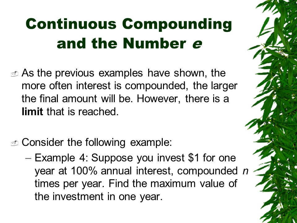 Continuous Compounding and the Number e As the previous examples have shown, the more often interest is compounded, the larger the final amount will b