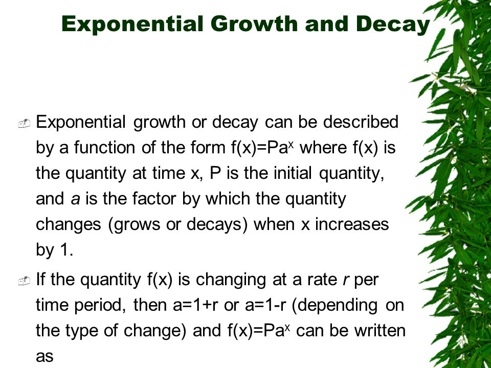 Exponential Growth and Decay Exponential growth or decay can be described by a function of the form f(x)=Pa x where f(x) is the quantity at time x, P