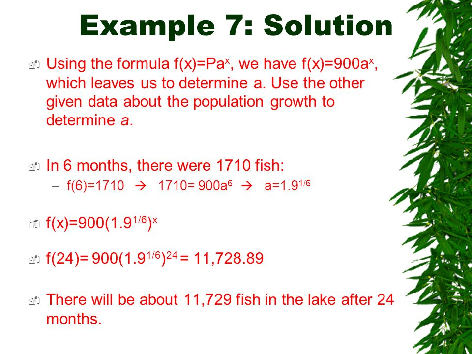Example 7: Solution Using the formula f(x)=Pa x, we have f(x)=900a x, which leaves us to determine a. Use the other given data about the population gr
