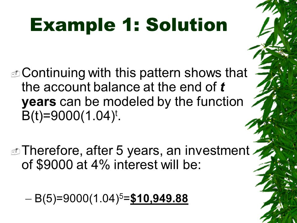 Example 1: Solution Continuing with this pattern shows that the account balance at the end of t years can be modeled by the function B(t)=9000(1.04) t