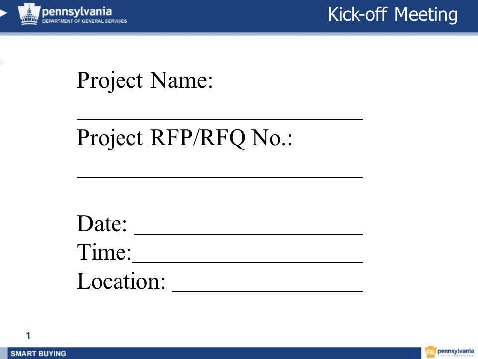 Kick-Off Meeting Project Name: Project RFP/RFQ No.: Date: Time: Location: 1 Kick-off Meeting