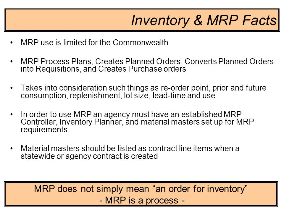 10 Inventory & MRP Facts MRP use is limited for the Commonwealth MRP Process Plans, Creates Planned Orders, Converts Planned Orders into Requisitions,