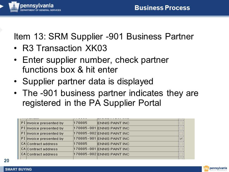20 Business Process Item 13: SRM Supplier -901 Business Partner R3 Transaction XK03 Enter supplier number, check partner functions box & hit enter Sup