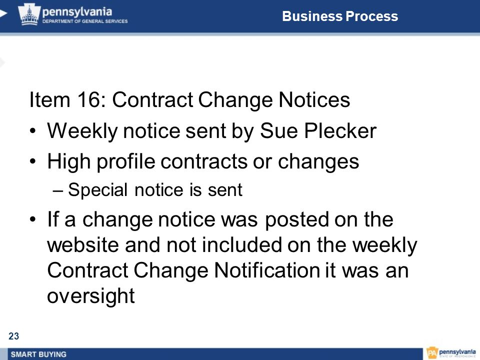 23 Business Process Item 16: Contract Change Notices Weekly notice sent by Sue Plecker High profile contracts or changes –Special notice is sent If a change notice was posted on the website and not included on the weekly Contract Change Notification it was an oversight