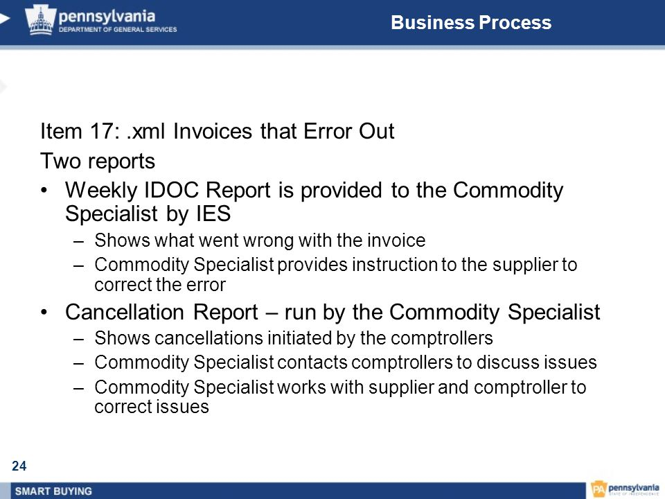 24 Business Process Item 17:.xml Invoices that Error Out Two reports Weekly IDOC Report is provided to the Commodity Specialist by IES –Shows what went wrong with the invoice –Commodity Specialist provides instruction to the supplier to correct the error Cancellation Report – run by the Commodity Specialist –Shows cancellations initiated by the comptrollers –Commodity Specialist contacts comptrollers to discuss issues –Commodity Specialist works with supplier and comptroller to correct issues