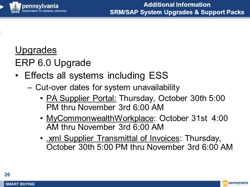 26 Additional Information SRM/SAP System Upgrades & Support Packs Upgrades ERP 6.0 Upgrade Effects all systems including ESS –Cut-over dates for system unavailability PA Supplier Portal: Thursday, October 30th 5:00 PM thru November 3rd 6:00 AM MyCommonwealthWorkplace: October 31st 4:00 AM thru November 3rd 6:00 AM.xml Supplier Transmittal of Invoices: Thursday, October 30th 5:00 PM thru November 3rd 6:00 AM