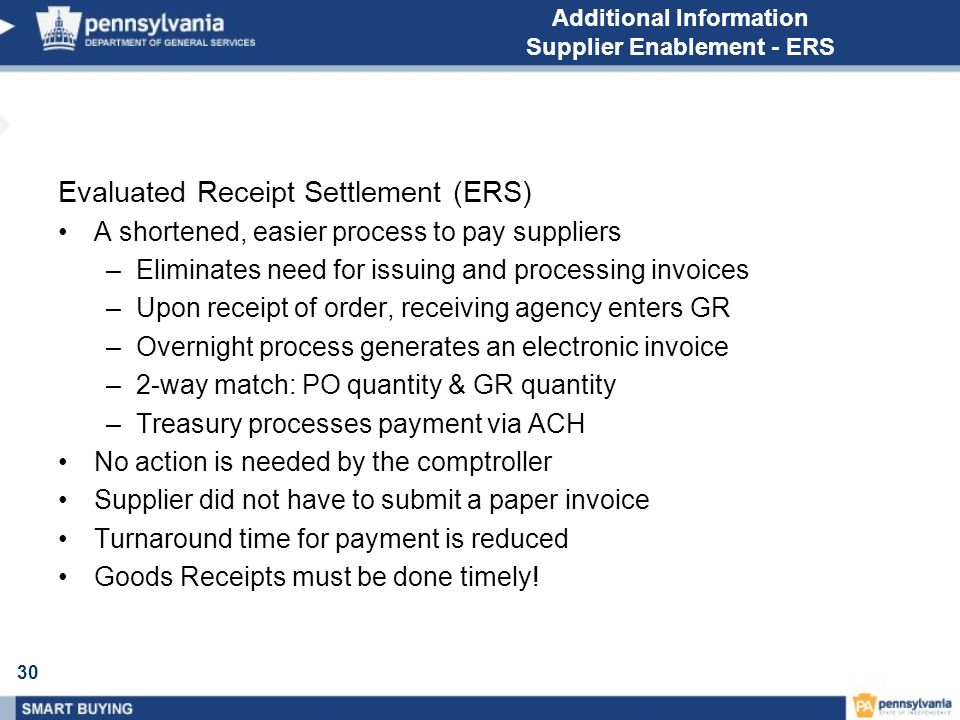 30 Additional Information Supplier Enablement - ERS Evaluated Receipt Settlement (ERS) A shortened, easier process to pay suppliers –Eliminates need for issuing and processing invoices –Upon receipt of order, receiving agency enters GR –Overnight process generates an electronic invoice –2-way match: PO quantity & GR quantity –Treasury processes payment via ACH No action is needed by the comptroller Supplier did not have to submit a paper invoice Turnaround time for payment is reduced Goods Receipts must be done timely!