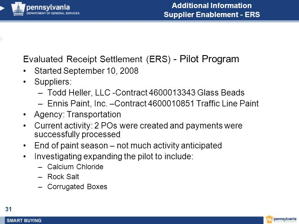 31 Additional Information Supplier Enablement - ERS Evaluated Receipt Settlement (ERS) - Pilot Program Started September 10, 2008 Suppliers: –Todd Heller, LLC -Contract 4600013343 Glass Beads –Ennis Paint, Inc.