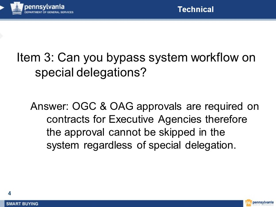 4 Technical Item 3: Can you bypass system workflow on special delegations? Answer: OGC & OAG approvals are required on contracts for Executive Agencie