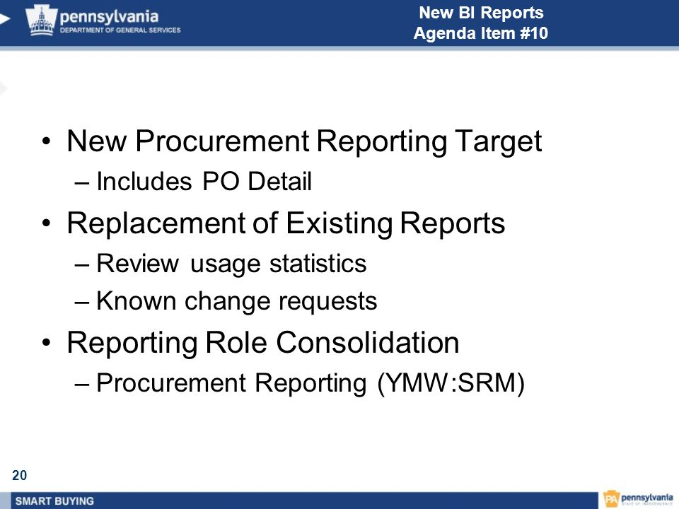 20 New BI Reports Agenda Item #10 New Procurement Reporting Target –Includes PO Detail Replacement of Existing Reports –Review usage statistics –Known change requests Reporting Role Consolidation –Procurement Reporting (YMW:SRM)
